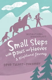 Small Steps with Paws and Hooves: A Highland Journey ebook by Spud Talbot-Ponsonby