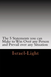 The Five Statements You can make to Win over any person and Prevail over any Situation ebook by Israel Light