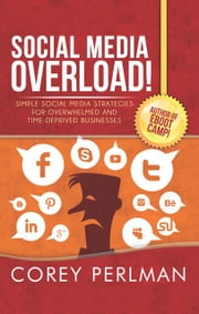 Social Media Overload - SIMPLE SOCIAL MEDIA STRATEGIES FOR OVERWHELMED AND TIME-DEPRIVED BUSI-NESSES ebook by Corey Perlman