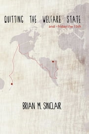 Quitting the Welfare State - and-Friday the 13th. ebook by Brian M. Sinclair