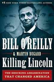 Killing Lincoln - The Shocking Assassination that Changed America Forever ebook by Bill O'Reilly, Martin Dugard
