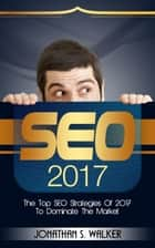 SEO 2017: The Top SEO Strategies of 2017 to Dominate the Market ebook by Jonathan S. Walker