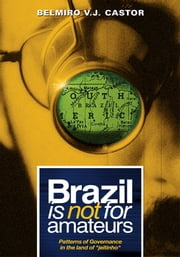 "Brazil Is Not For Amateurs - Patterns of Governance in the Land of ""Jeitinho"" ebook by Belmiro V. J. Castor"