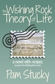 The Wishing Rock Theory of Life - a novel with recipes ebook by Pam Stucky