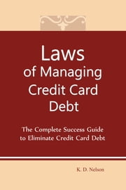 Laws of Managing Credit Card Debt - The Complete Success Guide to Eliminate Credit Card Debt ebook by Keith Nelson
