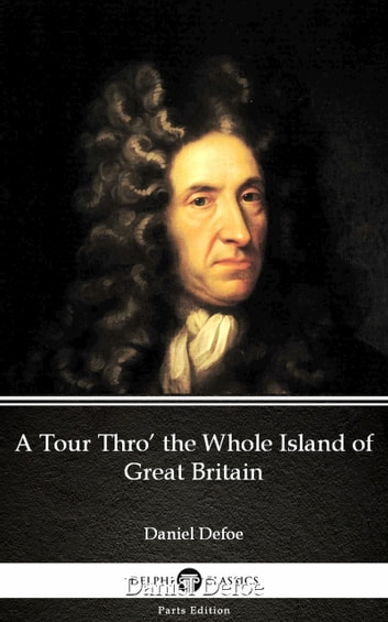 A Tour Thro' the Whole Island of Great Britain by Daniel Defoe - Delphi Classics (Illustrated) ebook by Daniel Defoe