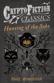 Hunting of the Soko (Cryptofiction Classics - Weird Tales of Strange Creatures) ebook by Phil Robinson