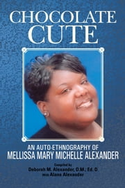 Chocolate Cute - An auto-ethnography of Mellissa Mary Michelle Alexander ebook by Deborah M. Alexander, D.M.; Ed. D