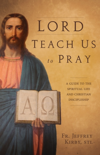 Lord Teach Us to Pray - A Guide to the Spiritual Life and Christian Discipleship ebook by Jeffrey Rev. Fr. Kirby, S.T.L.