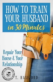 HOW TO TRAIN YOUR HUSBAND IN 30 MINUTES - REPAIR YOUR HOUSE AND YOUR RELATIONSHIP ebook by Tina Hasfjord