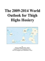 The 2009-2014 World Outlook for Thigh Highs Hosiery ebook by ICON Group International, Inc.