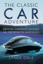 The Classic Car Adventure - Driving Through History on the Road to Nostalgia ebook by Lance  Cole