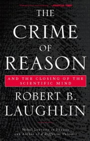 The Crime of Reason - And the Closing of the Scientific Mind ebook by Robert B. Laughlin