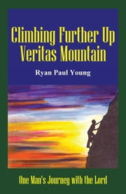 Climbing Further Up Veritas Mountain - One Man's Journey with the Lord ebook by Ryan Paul Young