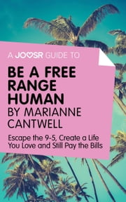 A Joosr Guide to... Be a Free Range Human by Marianne Cantwell: Escape the 9-5, Create a Life You Love and Still Pay the Bills ebook by Joosr