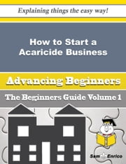 How to Start a Acaricide Business (Beginners Guide) ebook by Jolyn Carver,Sam Enrico