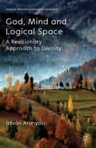 God, Mind and Logical Space - A Revisionary Approach to Divinity ebook by I. Aranyosi