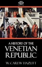 A History of the Venetian Republic ebook by W. Carew Hazlitt