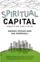 Spiritual Capital - Wealth We Can Live By eBook by Danah Zohar