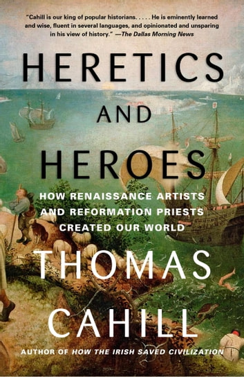 Heretics and Heroes - How Renaissance Artists and Reformation Priests Created Our World ebook by Thomas Cahill