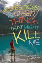 Wolves, Boys, and Other Things That Might Kill Me ebook by Kristen Chandler