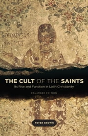 The Cult of the Saints - Its Rise and Function in Latin Christianity, Enlarged Edition ebook by Peter Brown
