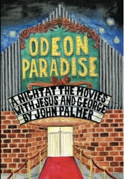 Odeon Paradise - A Night At The Movies With Jesus and George ebook by john palmer
