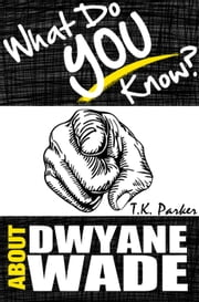 What Do You Know About Dwyane Wade? The Unauthorized Trivia Quiz Game Book About Dwyane Wade Facts ebook by TK Parker