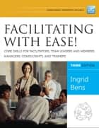 Facilitating with Ease! Core Skills for Facilitators, Team Leaders and Members, Managers, Consultants, and Trainers ebook by Ingrid Bens