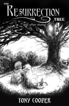 The Resurrection Tree and Other Stories ebook by Tony Cooper