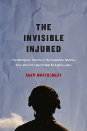 Invisible Injured - Psychological Trauma in the Canadian Military from the First World War to Afghanistan ebook by Adam Montgomery