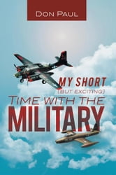 MY SHORT (BUT EXCITING) TIME WITH THE MILITARY ebook by DON PAUL