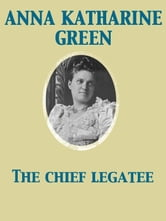The Chief Legatee ebook by Anna Katharine Green