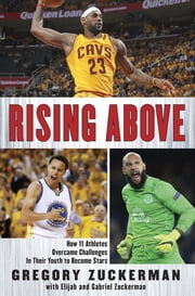 Rising Above - How 11 Athletes Overcame Challenges in Their Youth to Become Stars ebook by Gregory Zuckerman,Elijah Zuckerman,Gabriel Zuckerman