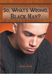 So, What's Wrong, Black Man? ebook by James Reid