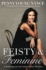 Feisty and Feminine - A Rallying Cry for Conservative Women ebook by Penny Young Nance