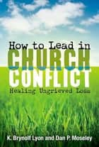 How to Lead in Church Conflict ebook by Dan P. Moseley,K. Brynolf Lyon