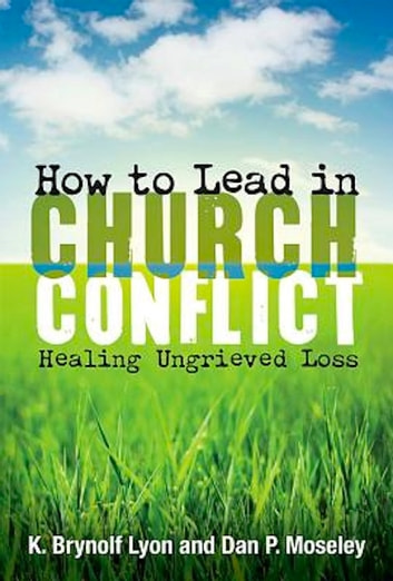 How to Lead in Church Conflict - Healing Ungrieved Loss ebook by Dan P. Moseley,K. Brynolf Lyon
