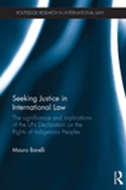 Seeking Justice in International Law - The Significance and Implications of the UN Declaration on the Rights of Indigenous Peoples ebook by Mauro Barelli