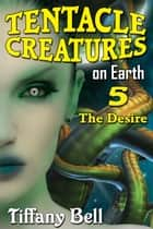 Tentacle Creatures on Earth 5: The Desire - Tentacle Breeding on Earth, #5 ebook by Tiffany Bell