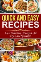 Quick and Easy Recipes: 3 in 1 Collection - Crockpot, Air Fryer, and Spiralizer ebook by Nancy Ross