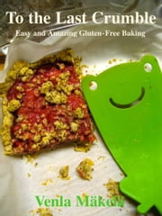 To the Last Crumble: Easy and Amazing Gluten-Free Baking ebook by Venla Mäkelä