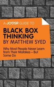 A Joosr Guide to… Black Box Thinking by Matthew Syed: Why Most People Never Learn from Their Mistakes—But Some Do ebook by Joosr