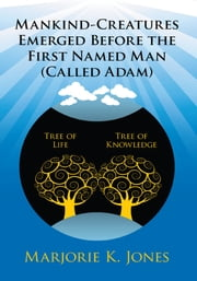 Mankind-Creatures Emerged Before the First Named Man (Called Adam) ebook by Marjorie K. Jones