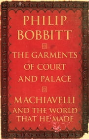 The Garments of Court and Palace - Machiavelli and the World That He Made ebook by Philip Bobbitt