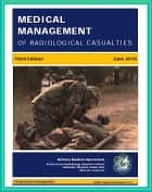 Medical Management of Radiological Casualties: Third Edition 2010 - Ionizing Radiation and Radionuclide Emergency Treatment, Acute Radiation Syndrome, Skin Injuries, Decontamination, Delayed Effects ebook by Progressive Management