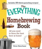 The Everything Homebrewing Book: All you need to brew the best beer at home! ebook by Drew Beechum