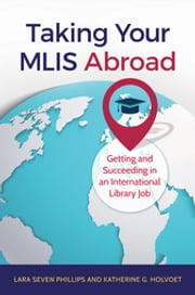Taking Your MLIS Abroad: Getting and Succeeding in an International Library Job ebook by Lara Seven Phillips,Katherine G. Holvoet