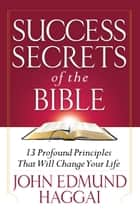 Success Secrets of the Bible - 13 Profound Principles That Will Change Your Life ebook by John Edmund Haggai