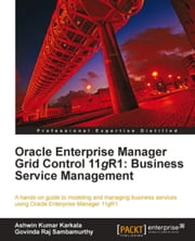 Oracle Enterprise Manager Grid Control 11g R1: Business Service Management ebook by Ashwin Kumar Karkala, Govinda Raj Sambamurthy